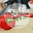 My New Year's Resolution: Whole 30
